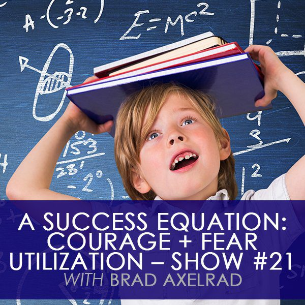 A Success Equation: Courage + Fear Utilization with Brad Axelrad – Show #21
