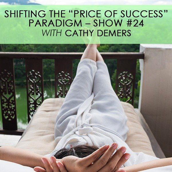 """Shifting the """"Price of Success"""" Paradigm with Cathy Demers – Show #24"""