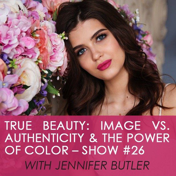 True Beauty: Image vs. Authenticity & The Power of Color – Show #26 with Jennifer Butler