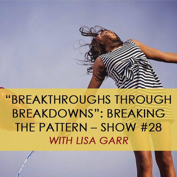 """Breakthroughs Through Breakdowns"": Breaking the Pattern with Lisa Garr – Show #28"
