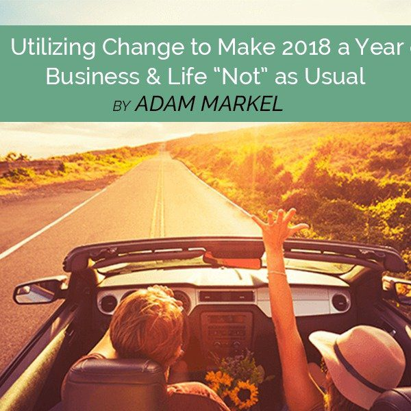 """Utilizing Change to Make 2018 a Year of Business & Life """"Not"""" As Usual"""
