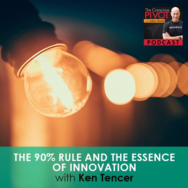 The 90% Rule And The Essence of Innovation with Ken Tencer
