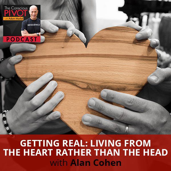 Getting Real: Living From The Heart Rather Than The Head with Alan Cohen